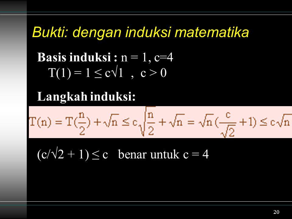 20 Bukti: dengan induksi matematika Basis induksi : n = 1, c=4 T(1) = 1 ≤ c√1, c > 0 Langkah induksi: (c/√2 + 1) ≤ c benar untuk c = 4