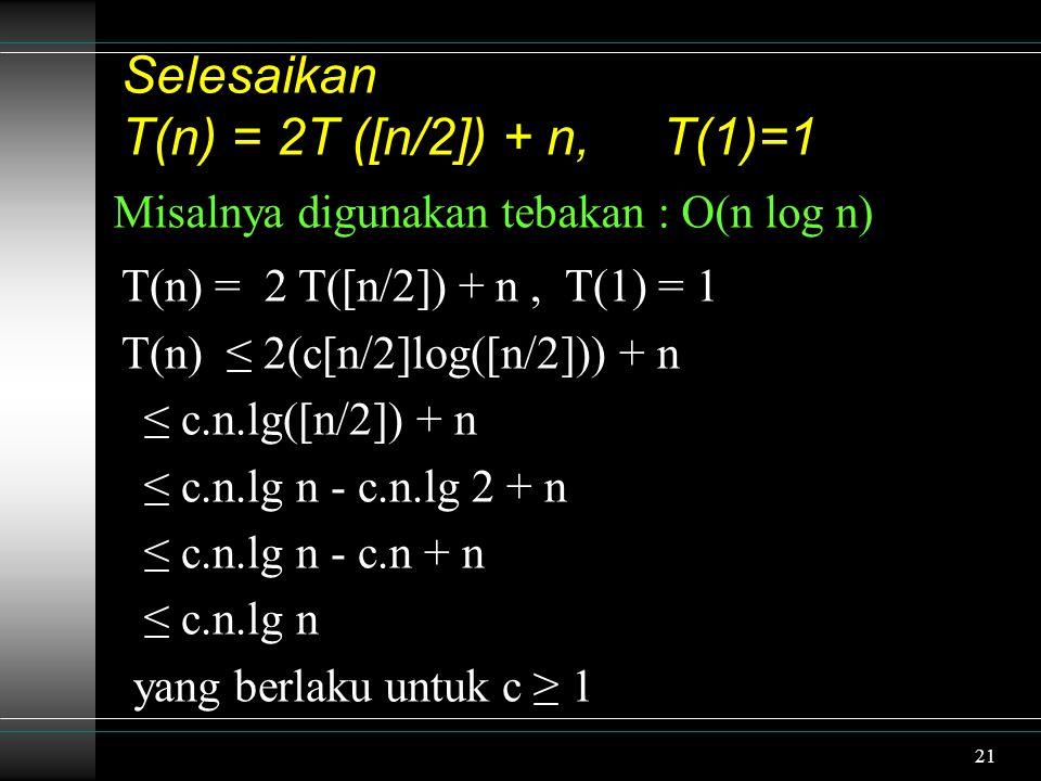 21 Selesaikan T(n) = 2T ([n/2]) + n, T(1)=1 Misalnya digunakan tebakan : O(n log n) T(n) = 2 T([n/2]) + n, T(1) = 1 T(n) ≤ 2(c[n/2]log([n/2])) + n ≤ c.n.lg([n/2]) + n ≤ c.n.lg n - c.n.lg 2 + n ≤ c.n.lg n - c.n + n ≤ c.n.lg n yang berlaku untuk c ≥ 1