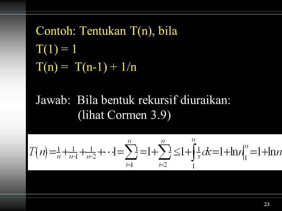 23 Contoh: Tentukan T(n), bila T(1) = 1 T(n) = T(n-1) + 1/n Jawab: Bila bentuk rekursif diuraikan: (lihat Cormen 3.9)