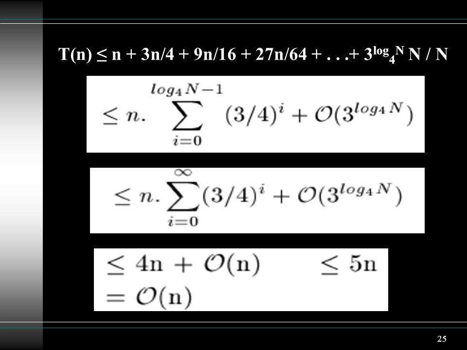 25 T(n) ≤ n + 3n/4 + 9n/16 + 27n/64 +...+ 3 log 4 N N / N