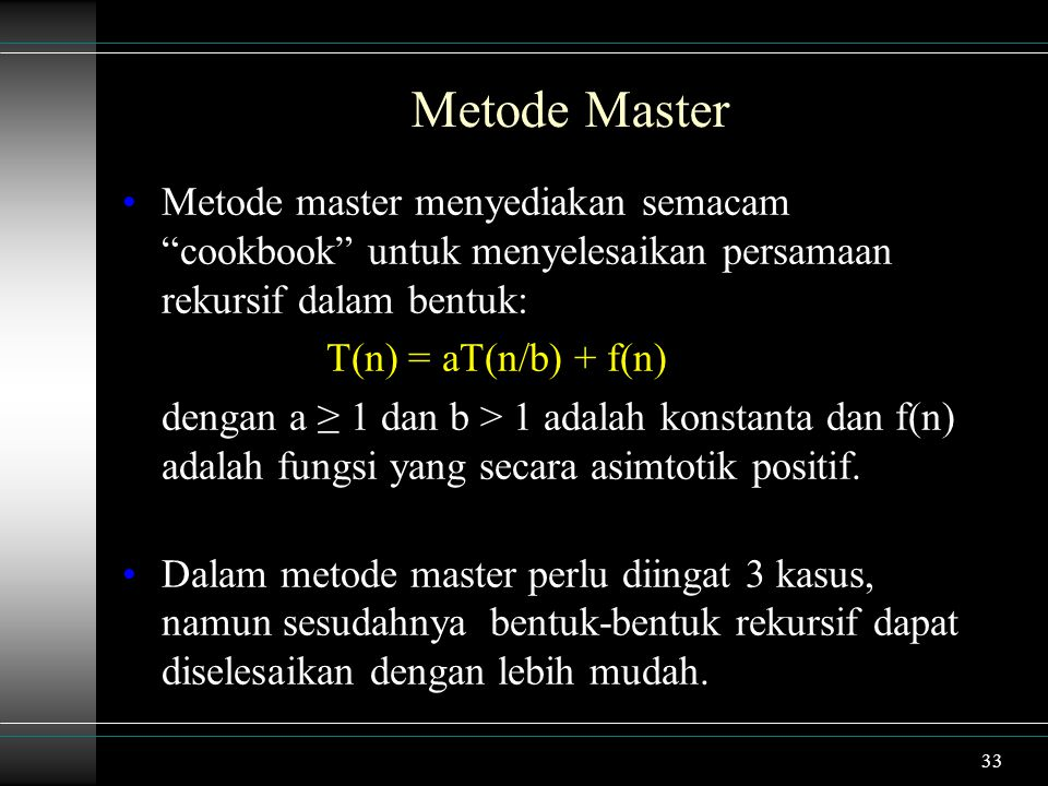 33 Metode master menyediakan semacam cookbook untuk menyelesaikan persamaan rekursif dalam bentuk: T(n) = aT(n/b) + f(n) dengan a ≥ 1 dan b > 1 adalah konstanta dan f(n) adalah fungsi yang secara asimtotik positif.