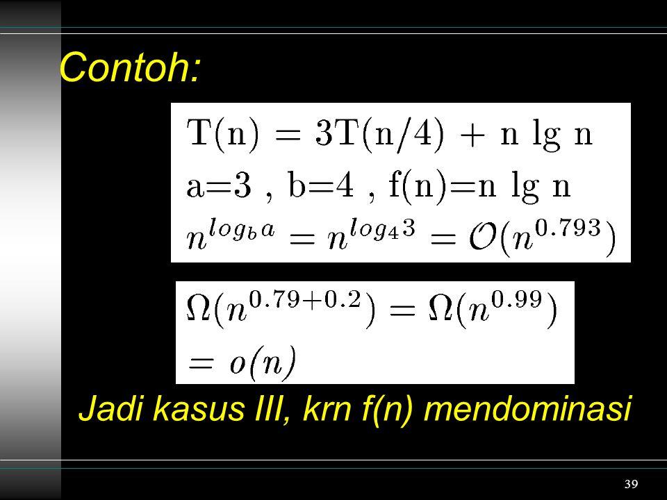 39 Contoh: Jadi kasus III, krn f(n) mendominasi