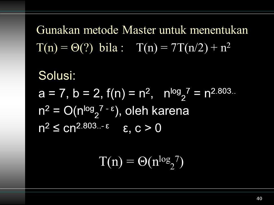 40 Gunakan metode Master untuk menentukan T(n) = Θ(?) bila : T(n) = 7T(n/2) + n 2 Solusi: a = 7, b = 2, f(n) = n 2, n log 2 7 = n 2.803.. n 2 = O(n lo