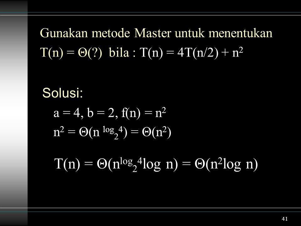 41 Gunakan metode Master untuk menentukan T(n) = Θ(?) bila : T(n) = 4T(n/2) + n 2 Solusi: a = 4, b = 2, f(n) = n 2 n 2 = Θ(n log 2 4 ) = Θ(n 2 ) T(n) = Θ(n log 2 4 log n) = Θ(n 2 log n)