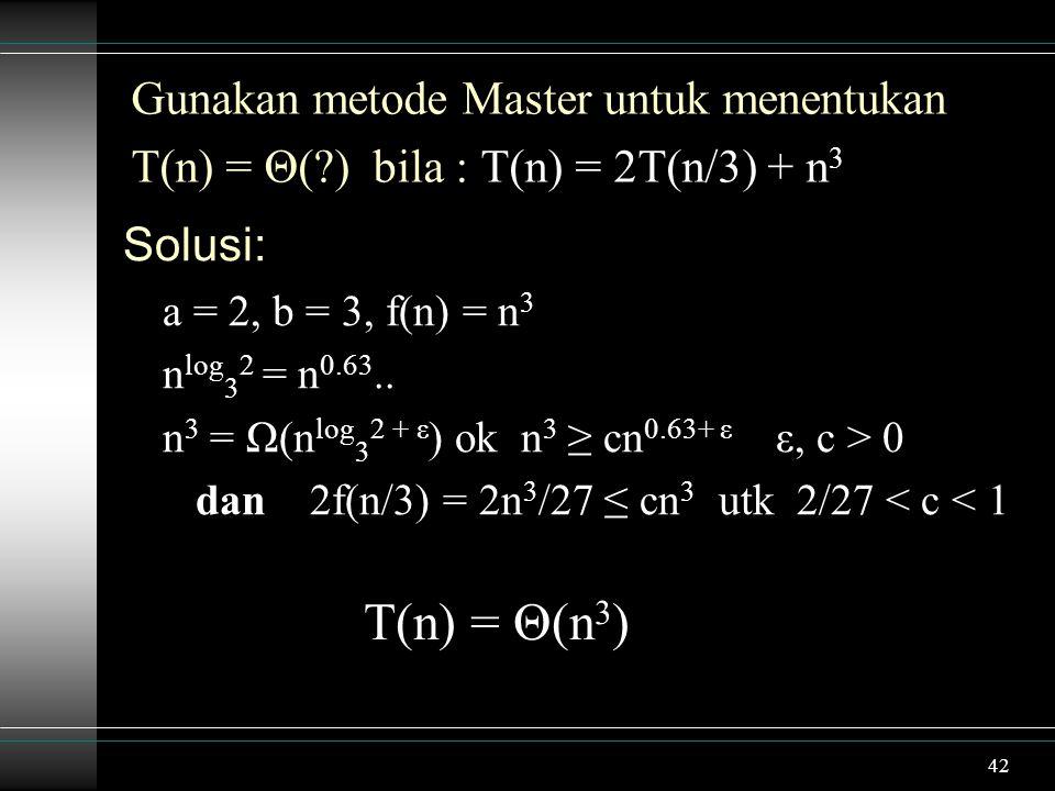 42 Gunakan metode Master untuk menentukan T(n) = Θ(?) bila : T(n) = 2T(n/3) + n 3 Solusi: a = 2, b = 3, f(n) = n 3 n log 3 2 = n 0.63.. n 3 = Ω(n log