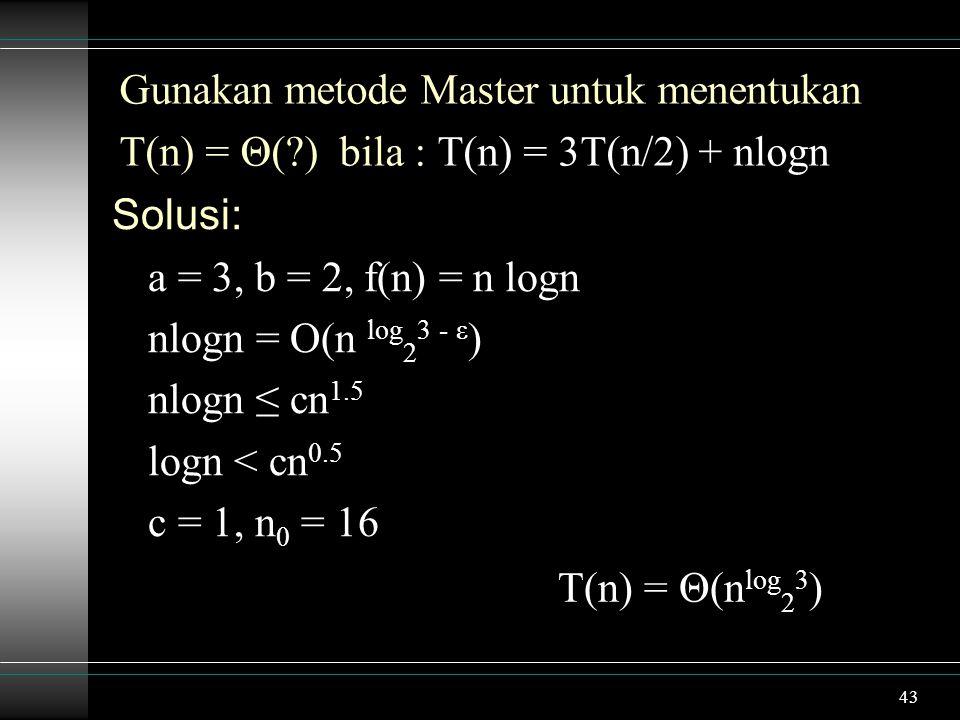 43 Gunakan metode Master untuk menentukan T(n) = Θ(?) bila : T(n) = 3T(n/2) + nlogn Solusi: a = 3, b = 2, f(n) = n logn nlogn = O(n log 2 3 - ε ) nlogn ≤ cn 1.5 logn < cn 0.5 c = 1, n 0 = 16 T(n) = Θ(n log 2 3 )