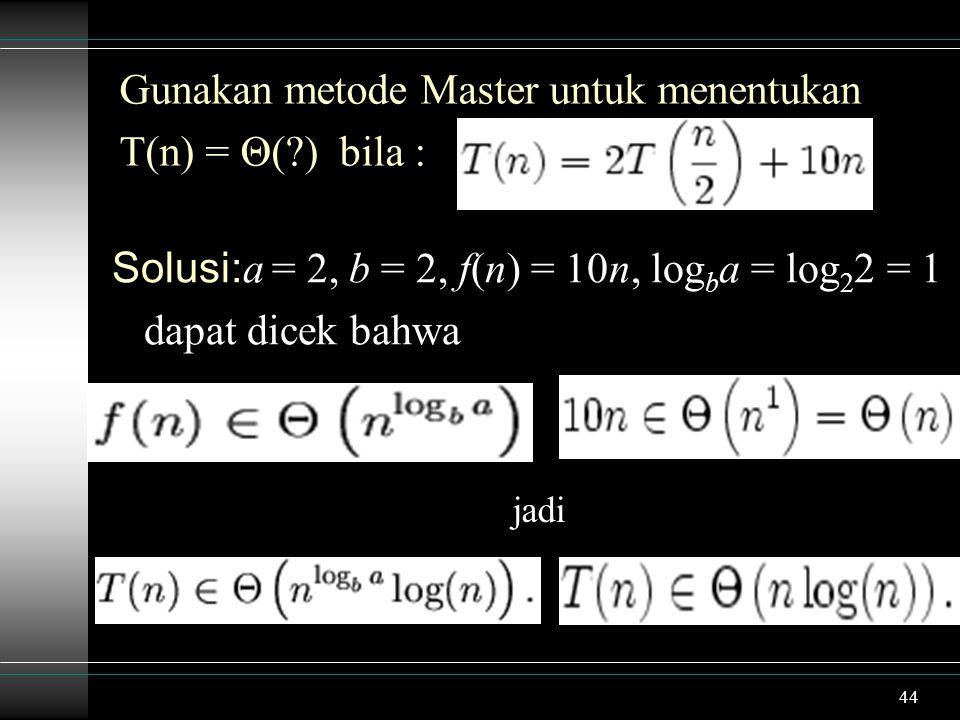 44 Gunakan metode Master untuk menentukan T(n) = Θ(?) bila : Solusi: a = 2, b = 2, f(n) = 10n, log b a = log 2 2 = 1 dapat dicek bahwa jadi