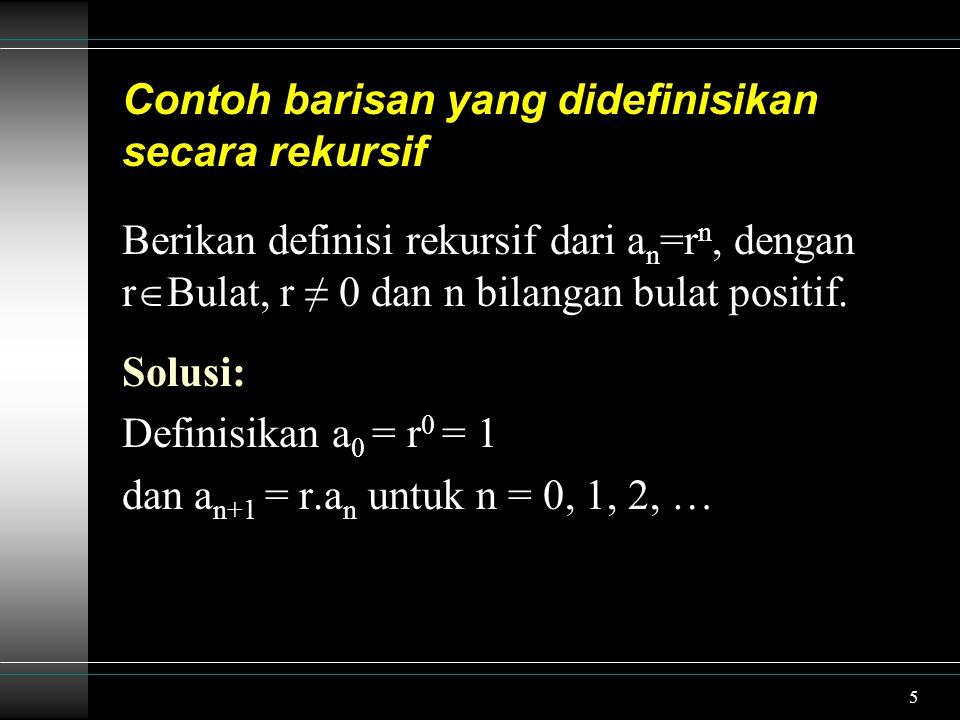 5 Contoh barisan yang didefinisikan secara rekursif Berikan definisi rekursif dari a n =r n, dengan r  Bulat, r ≠ 0 dan n bilangan bulat positif. Sol
