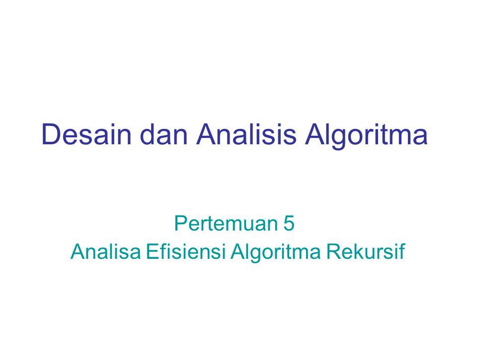 Desain dan Analisis Algoritma Pertemuan 5 Analisa Efisiensi Algoritma Rekursif