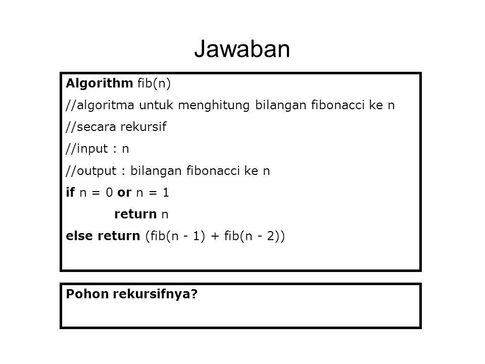 Jawaban Algorithm fib(n) //algoritma untuk menghitung bilangan fibonacci ke n //secara rekursif //input : n //output : bilangan fibonacci ke n if n =