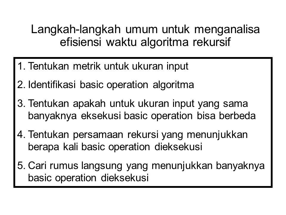 Langkah-langkah umum untuk menganalisa efisiensi waktu algoritma rekursif 1.Tentukan metrik untuk ukuran input 2.Identifikasi basic operation algoritm