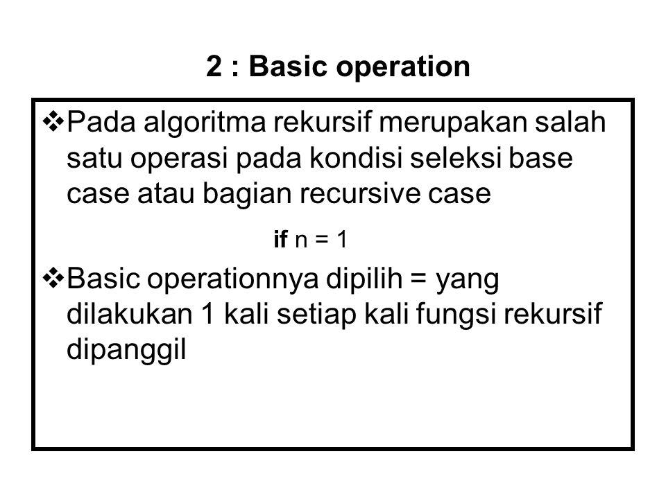  Pada algoritma rekursif merupakan salah satu operasi pada kondisi seleksi base case atau bagian recursive case  Basic operationnya dipilih = yang d