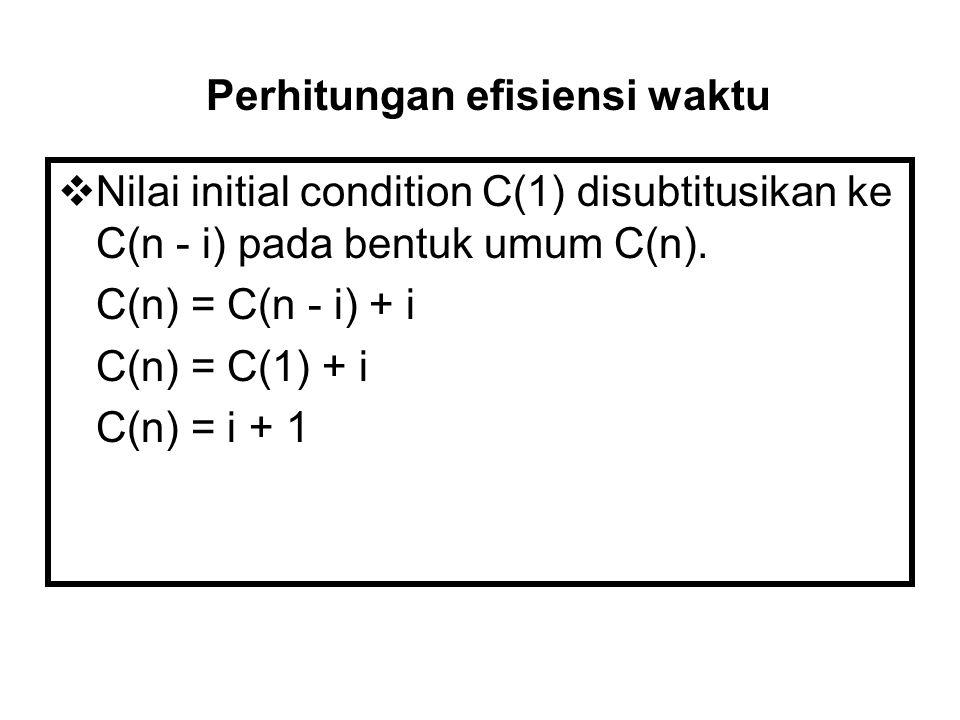  Nilai initial condition C(1) disubtitusikan ke C(n - i) pada bentuk umum C(n). C(n) = C(n - i) + i C(n) = C(1) + i C(n) = i + 1 Perhitungan efisiens