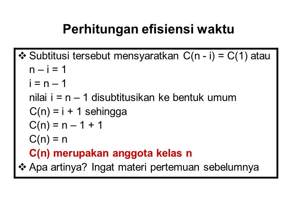  Subtitusi tersebut mensyaratkan C(n - i) = C(1) atau n – i = 1 i = n – 1 nilai i = n – 1 disubtitusikan ke bentuk umum C(n) = i + 1 sehingga C(n) =