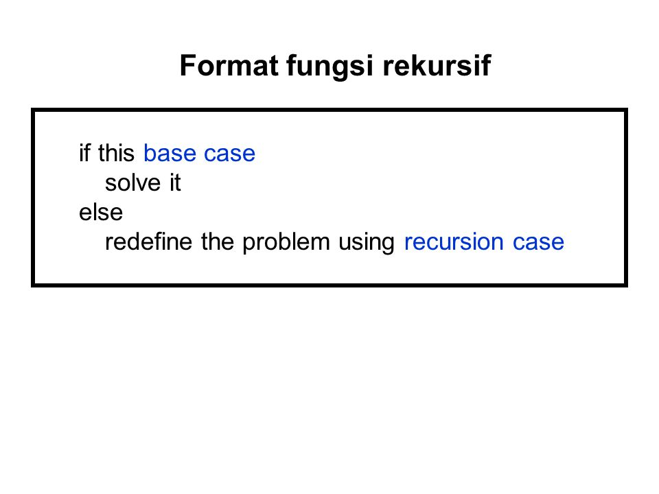 if this base case solve it else redefine the problem using recursion case Format fungsi rekursif