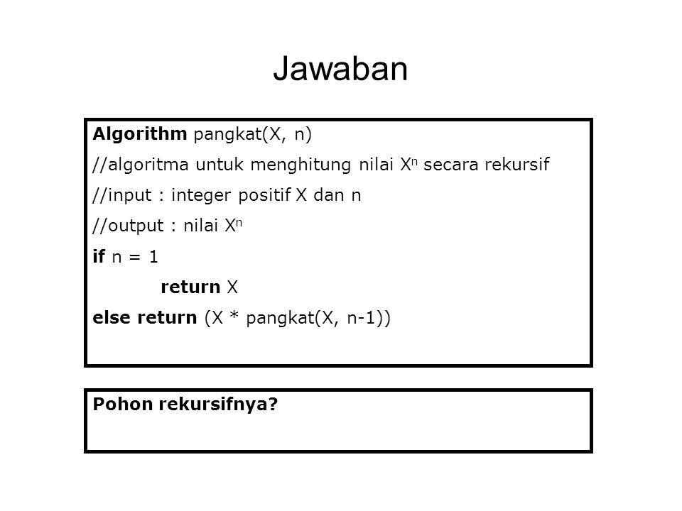 Jawaban Algorithm pangkat(X, n) //algoritma untuk menghitung nilai X n secara rekursif //input : integer positif X dan n //output : nilai X n if n = 1