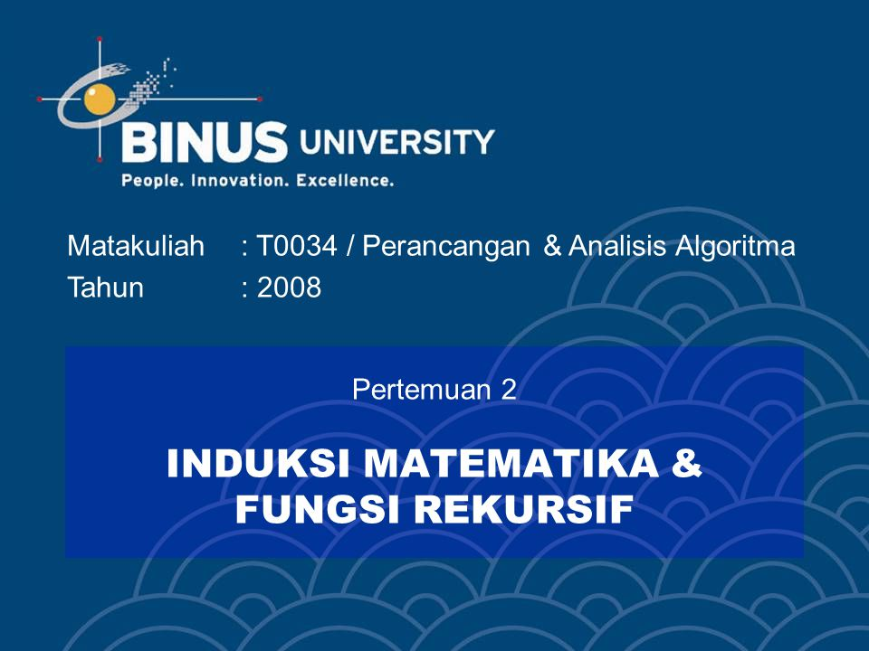 Matakuliah: T0034 / Perancangan & Analisis Algoritma Tahun: 2008 Pertemuan 2 INDUKSI MATEMATIKA & FUNGSI REKURSIF