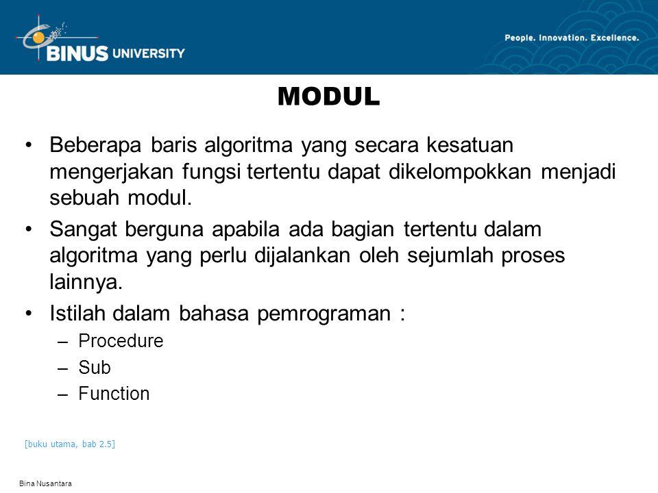 Bina Nusantara PEMANGGILAN MODUL Modul dapat dipanggil oleh : –Program utama –Modul lain –Modul itu sendiri Komunikasi pemanggilan modul pengan pemanggil: –Melalui parameter –By value : nilai tidak kembali –By reference : nilai dikembalikan Pemanggilan oleh modul itu sendiri merupakan teknik rekursif [buku utama, bab 2.5.1, 2.5.2 dan 2.5.3]