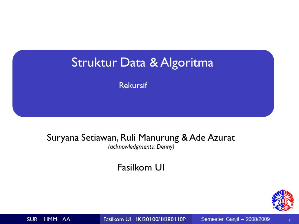 Struktur Data & Algoritma Suryana Setiawan, Ruli Manurung & Ade Azurat (acknowledgments: Denny)  1 Fasilkom UI SUR – HMM – AAFasilkom UI - IKI20100/ IKI80110P Semester Ganjil – 2008/2009 Rekursif