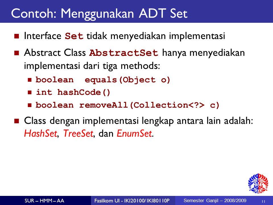 11 SUR – HMM – AAFasilkom UI - IKI20100/ IKI80110P Semester Ganjil – 2008/2009 Contoh: Menggunakan ADT Set Interface Set tidak menyediakan implementasi Abstract Class AbstractSet hanya menyediakan implementasi dari tiga methods: boolean equals(Object o) int hashCode() boolean removeAll(Collection c) Class dengan implementasi lengkap antara lain adalah: HashSet, TreeSet, dan EnumSet.