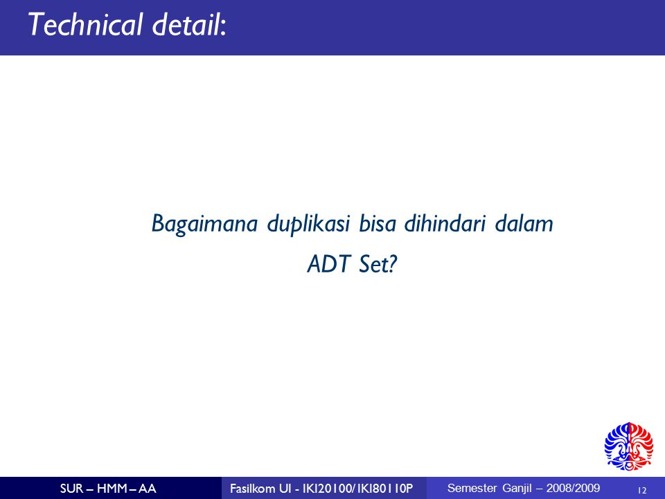 12 SUR – HMM – AAFasilkom UI - IKI20100/ IKI80110P Semester Ganjil – 2008/2009 Technical detail: Bagaimana duplikasi bisa dihindari dalam ADT Set