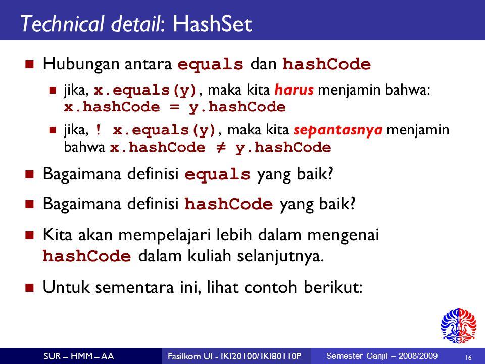 16 SUR – HMM – AAFasilkom UI - IKI20100/ IKI80110P Semester Ganjil – 2008/2009 Technical detail: HashSet Hubungan antara equals dan hashCode jika, x.equals(y), maka kita harus menjamin bahwa: x.hashCode = y.hashCode jika, .