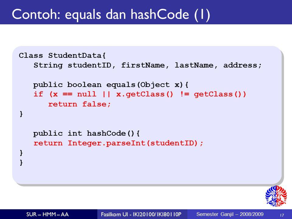 17 SUR – HMM – AAFasilkom UI - IKI20100/ IKI80110P Semester Ganjil – 2008/2009 Contoh: equals dan hashCode (1)  Class StudentData{ String studentID, firstName, lastName, address; public boolean equals(Object x){ if (x == null || x.getClass() != getClass()) return false; } public int hashCode(){ return Integer.parseInt(studentID); } Class StudentData{ String studentID, firstName, lastName, address; public boolean equals(Object x){ if (x == null || x.getClass() != getClass()) return false; } public int hashCode(){ return Integer.parseInt(studentID); }
