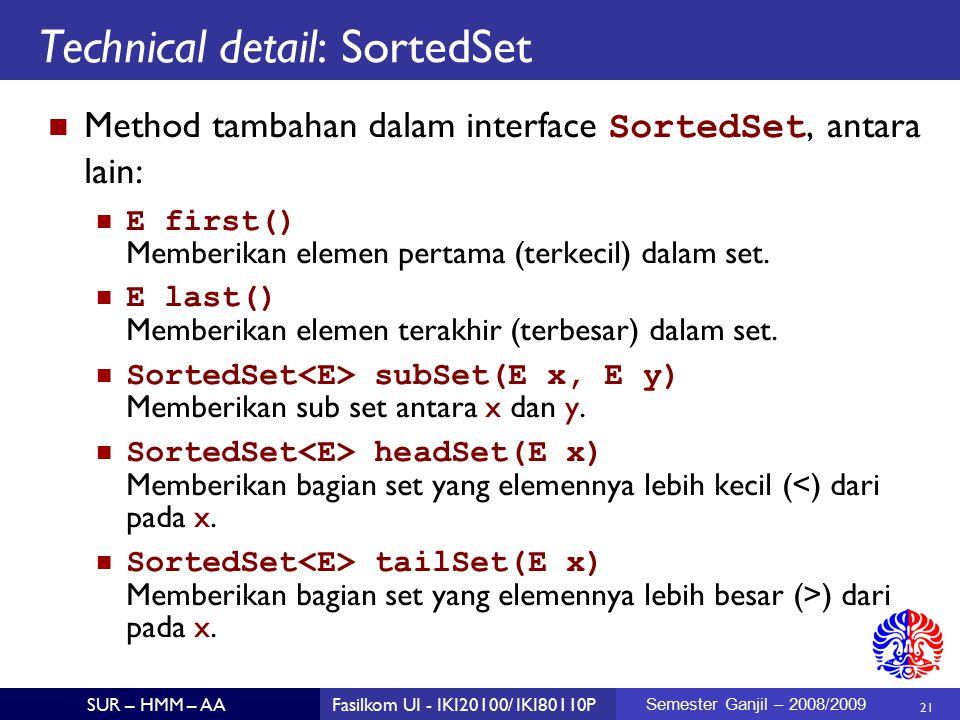 21 SUR – HMM – AAFasilkom UI - IKI20100/ IKI80110P Semester Ganjil – 2008/2009 Technical detail: SortedSet Method tambahan dalam interface SortedSet, antara lain: E first() Memberikan elemen pertama (terkecil) dalam set.