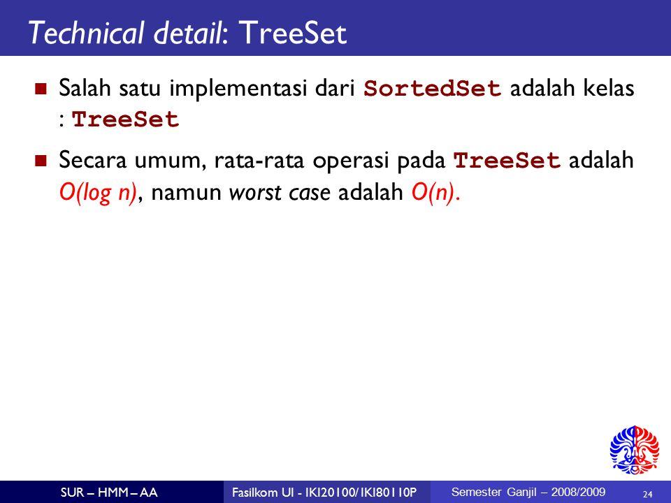 24 SUR – HMM – AAFasilkom UI - IKI20100/ IKI80110P Semester Ganjil – 2008/2009 Technical detail: TreeSet Salah satu implementasi dari SortedSet adalah kelas : TreeSet Secara umum, rata-rata operasi pada TreeSet adalah O(log n), namun worst case adalah O(n).