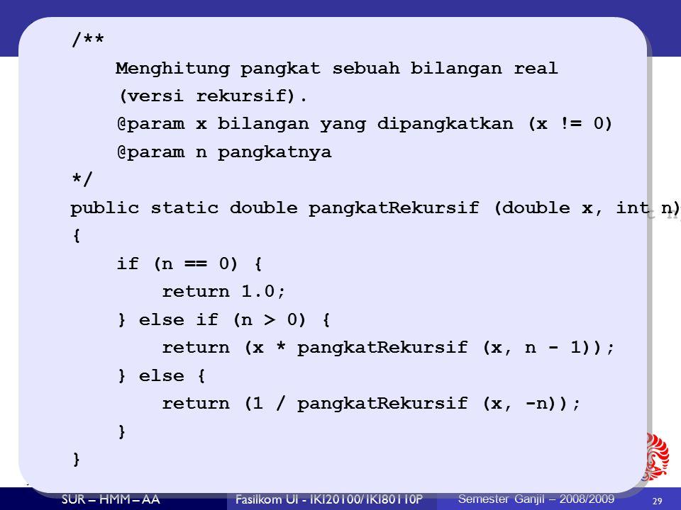 29 SUR – HMM – AAFasilkom UI - IKI20100/ IKI80110P Semester Ganjil – 2008/2009 /** Menghitung pangkat sebuah bilangan real (versi rekursif).