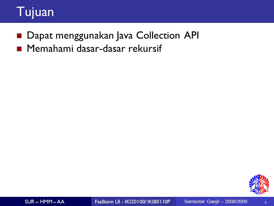 3 SUR – HMM – AAFasilkom UI - IKI20100/ IKI80110P Semester Ganjil – 2008/2009 Tujuan Dapat menggunakan Java Collection API Memahami dasar-dasar rekursif