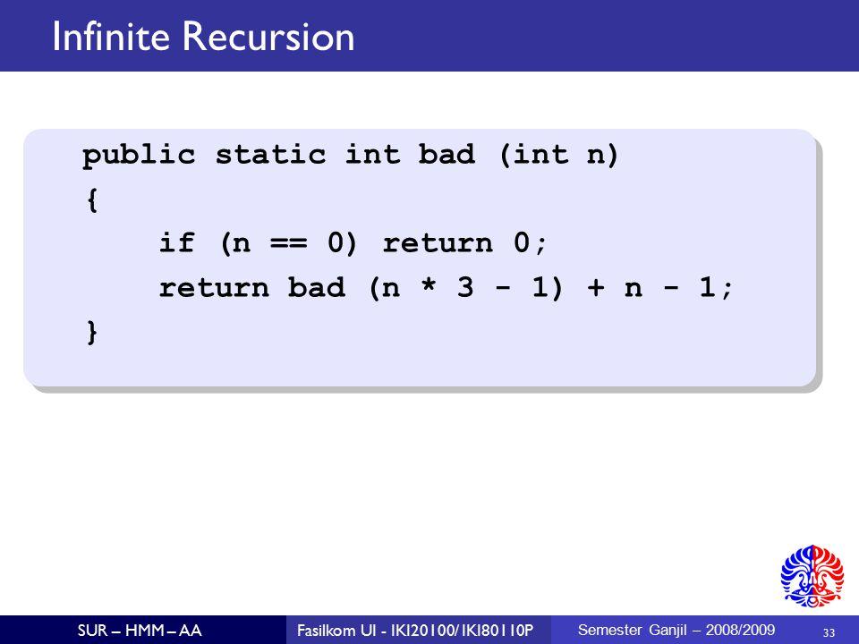 33 SUR – HMM – AAFasilkom UI - IKI20100/ IKI80110P Semester Ganjil – 2008/2009 Infinite Recursion public static int bad (int n) { if (n == 0) return 0