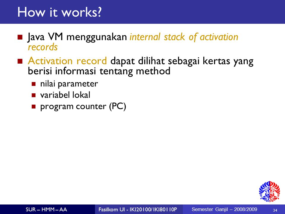 34 SUR – HMM – AAFasilkom UI - IKI20100/ IKI80110P Semester Ganjil – 2008/2009 How it works? Java VM menggunakan internal stack of activation records