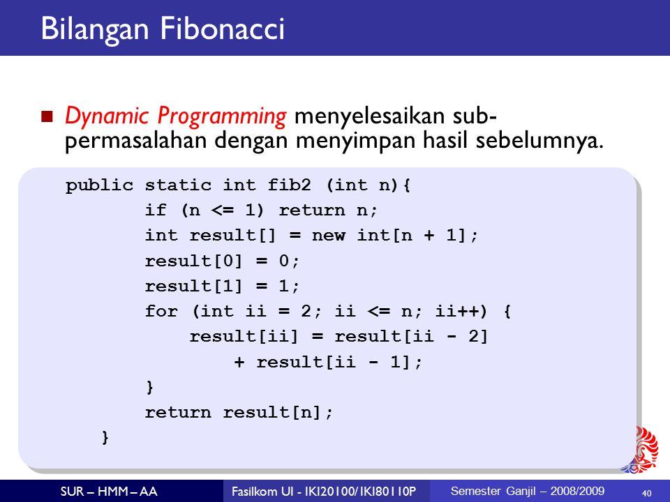 40 SUR – HMM – AAFasilkom UI - IKI20100/ IKI80110P Semester Ganjil – 2008/2009 Bilangan Fibonacci Dynamic Programming menyelesaikan sub- permasalahan dengan menyimpan hasil sebelumnya.