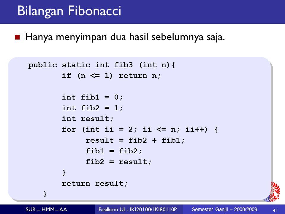 41 SUR – HMM – AAFasilkom UI - IKI20100/ IKI80110P Semester Ganjil – 2008/2009 Bilangan Fibonacci public static int fib3 (int n){ if (n <= 1) return n; int fib1 = 0; int fib2 = 1; int result; for (int ii = 2; ii <= n; ii++) { result = fib2 + fib1; fib1 = fib2; fib2 = result; } return result; } public static int fib3 (int n){ if (n <= 1) return n; int fib1 = 0; int fib2 = 1; int result; for (int ii = 2; ii <= n; ii++) { result = fib2 + fib1; fib1 = fib2; fib2 = result; } return result; } Hanya menyimpan dua hasil sebelumnya saja.