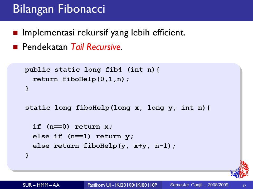 42 SUR – HMM – AAFasilkom UI - IKI20100/ IKI80110P Semester Ganjil – 2008/2009 Bilangan Fibonacci Implementasi rekursif yang lebih efficient.