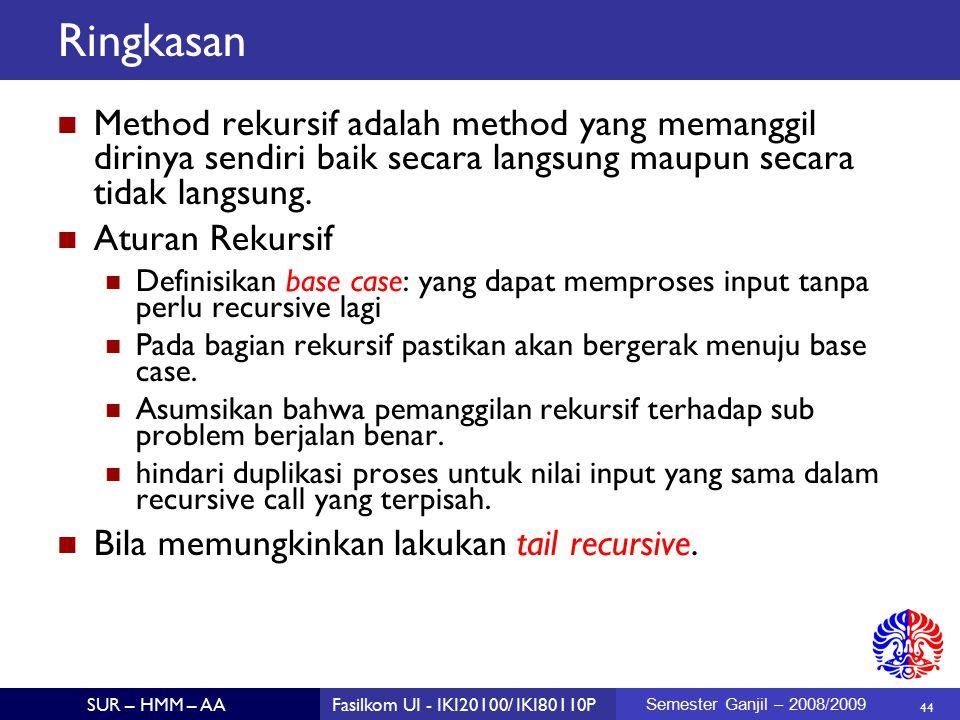 44 SUR – HMM – AAFasilkom UI - IKI20100/ IKI80110P Semester Ganjil – 2008/2009 Ringkasan Method rekursif adalah method yang memanggil dirinya sendiri baik secara langsung maupun secara tidak langsung.