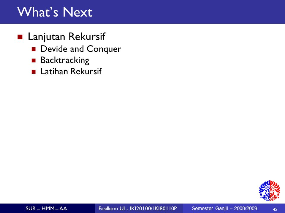 45 SUR – HMM – AAFasilkom UI - IKI20100/ IKI80110P Semester Ganjil – 2008/2009 What's Next Lanjutan Rekursif Devide and Conquer Backtracking Latihan Rekursif