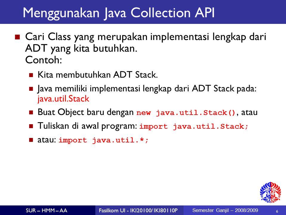 6 SUR – HMM – AAFasilkom UI - IKI20100/ IKI80110P Semester Ganjil – 2008/2009 Menggunakan Java Collection API Cari Class yang merupakan implementasi lengkap dari ADT yang kita butuhkan.