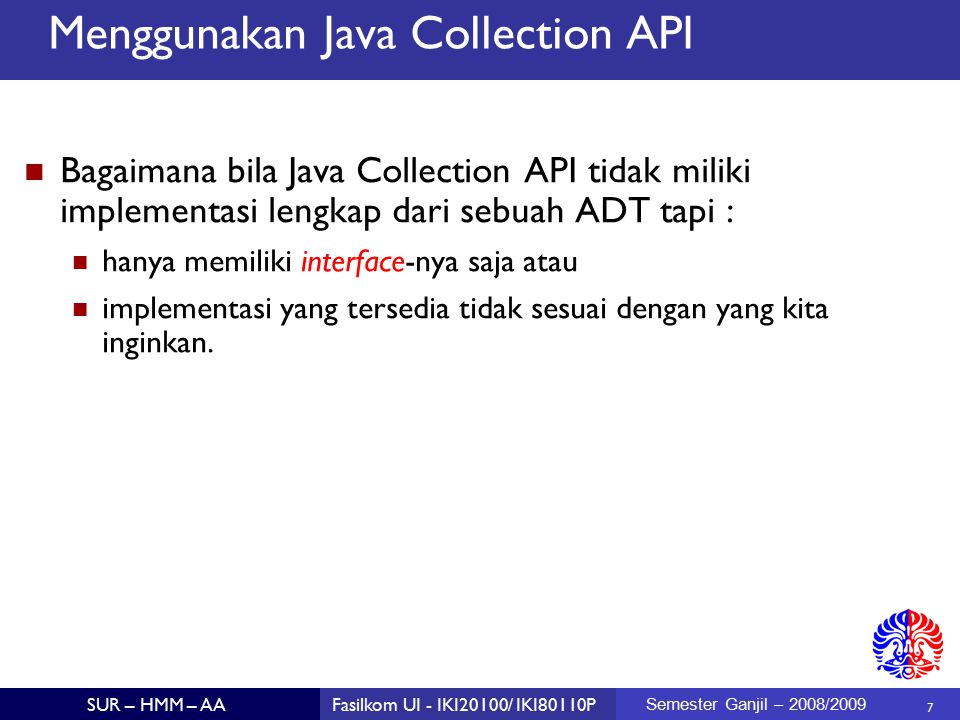 8 SUR – HMM – AAFasilkom UI - IKI20100/ IKI80110P Semester Ganjil – 2008/2009 Menggunakan Java Collection API Kita harus mengidentifikasi interface-nya dan membuat kelas baru yang meng-implement seluruh method yang di sebutkan dalam interface tersebut.