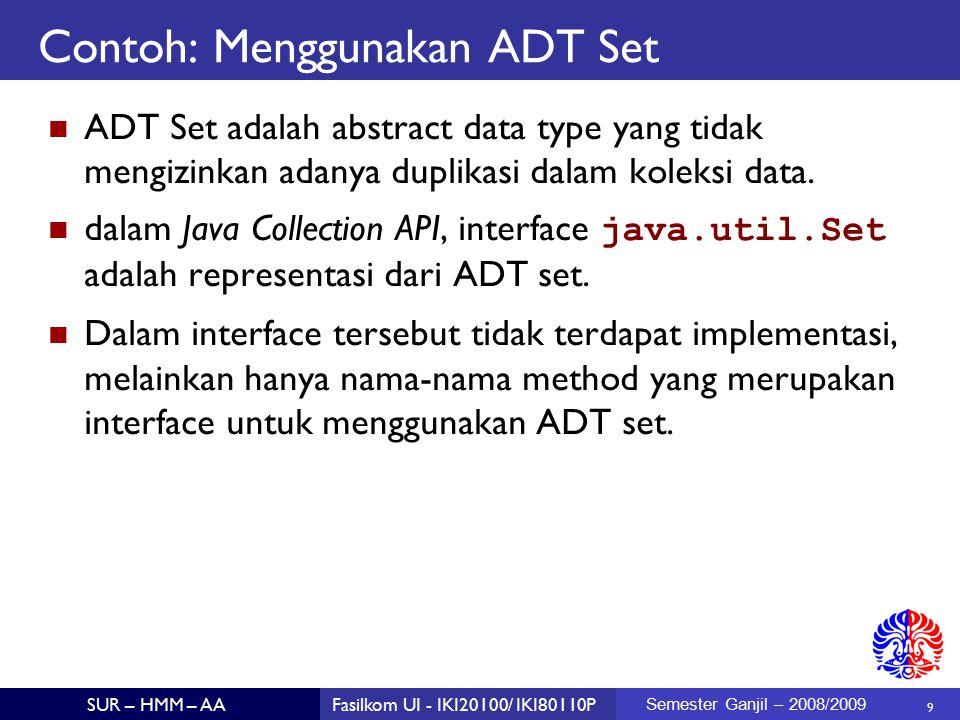 10 SUR – HMM – AAFasilkom UI - IKI20100/ IKI80110P Semester Ganjil – 2008/2009 Contoh: Menggunakan ADT Set Interface Set tidak mendefinisikan method baru dibanding parent interface Collection, Namun mengubah spesifikasi dari method: boolean add(E e) boolean addAll(Collection c) Kedua method tersebut hanya akan menambahkan data bila tidak ada duplikasi.