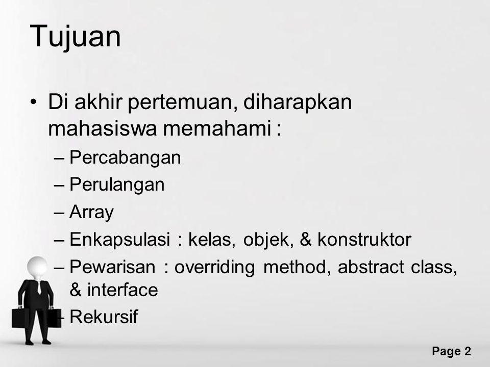Page 2 Tujuan Di akhir pertemuan, diharapkan mahasiswa memahami : –Percabangan –Perulangan –Array –Enkapsulasi : kelas, objek, & konstruktor –Pewarisan : overriding method, abstract class, & interface –Rekursif