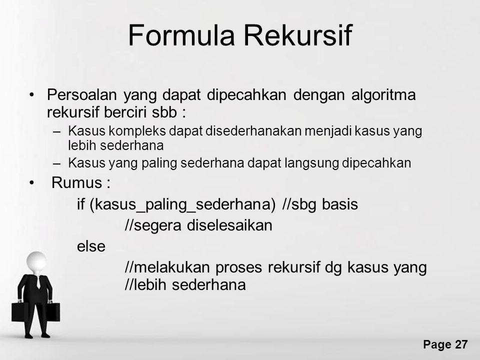 Page 27 Formula Rekursif Persoalan yang dapat dipecahkan dengan algoritma rekursif berciri sbb : –Kasus kompleks dapat disederhanakan menjadi kasus yang lebih sederhana –Kasus yang paling sederhana dapat langsung dipecahkan Rumus : if (kasus_paling_sederhana) //sbg basis //segera diselesaikan else //melakukan proses rekursif dg kasus yang //lebih sederhana