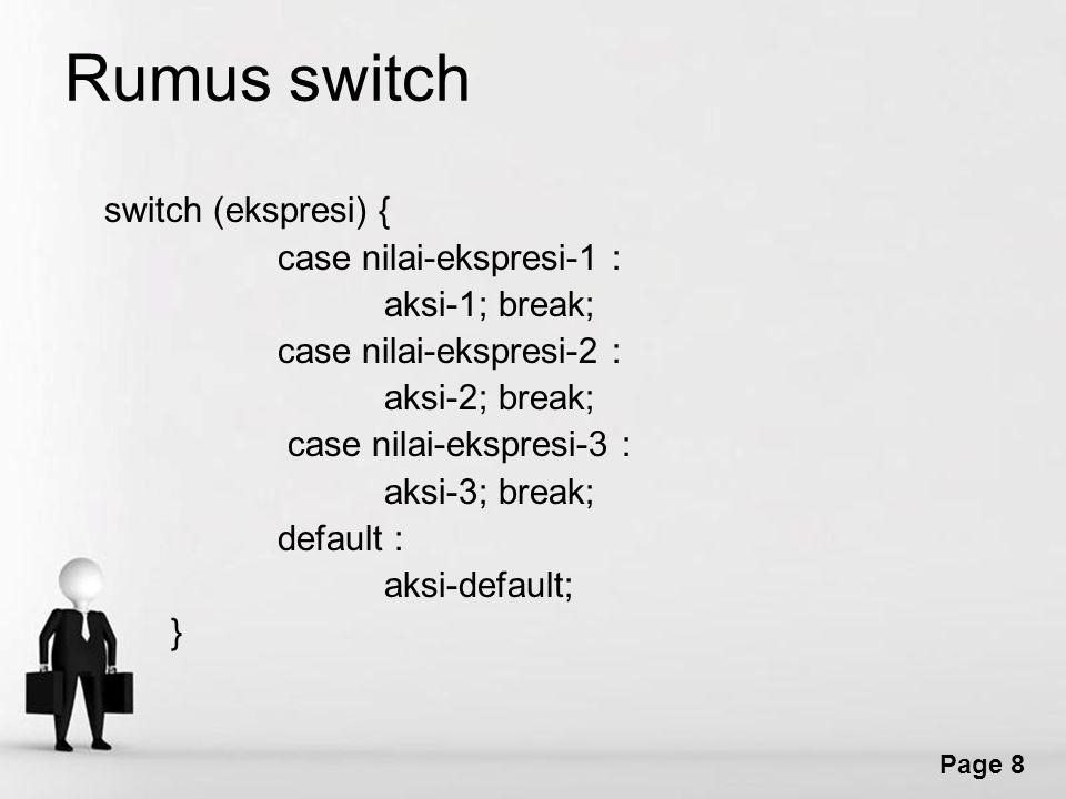 Page 8 Rumus switch switch (ekspresi) { case nilai-ekspresi-1 : aksi-1; break; case nilai-ekspresi-2 : aksi-2; break; case nilai-ekspresi-3 : aksi-3; break; default : aksi-default; }
