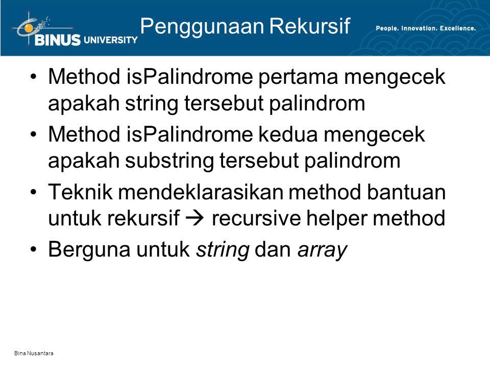 Bina Nusantara Penggunaan Rekursif Method isPalindrome pertama mengecek apakah string tersebut palindrom Method isPalindrome kedua mengecek apakah sub