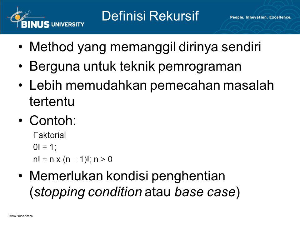 Bina Nusantara Deklarasi Rekursif Contoh deklarasi rekursif: public static long factorial(int n) { if(n==0) // stopping condition / base case return 1; else return n * factorial(n-1); // recursive call } Pemanggilan factorial (diri sendiri)  rekursif Dipanggil sampai mencapai kondisi n == 0 (stopping condition atau base case)