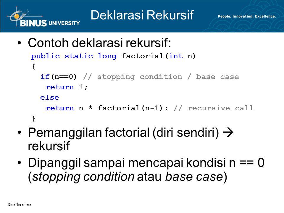 Bina Nusantara Rekursif vs Iteratif Rekursif: –Bentuk alternatif kontrol program –Repetisi tanpa loop –Memanggil methodnya sendiri –Memerlukan pernyataan seleksi (if) untuk base case/stopping condition –Memerlukan memori lebih banyak –Waktu eksekusi lebih lambat –Terkadang lebih jelas, sederhana dibandingkan iteratif Iteratif: –Merupakan struktur kontrol (fundamental dari bahasa pemrograman) –Spesifikasi loop body –Dikontrol oleh loop-control-structure –Memori lebih sedikit dan waktu proses lebih cepat Permasalahan yang dapat diselesaikan oleh rekursif pasti bisa diselesaikan oleh iteratif
