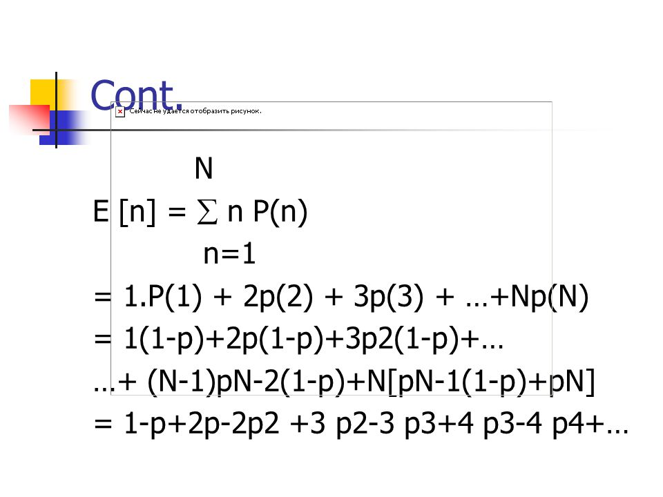 Cont. N E [n] =  n P(n) n=1 = 1.P(1) + 2p(2) + 3p(3) + …+Np(N) = 1(1-p)+2p(1-p)+3p2(1-p)+… …+ (N-1)pN-2(1-p)+N[pN-1(1-p)+pN] = 1-p+2p-2p2 +3 p2-3 p3+