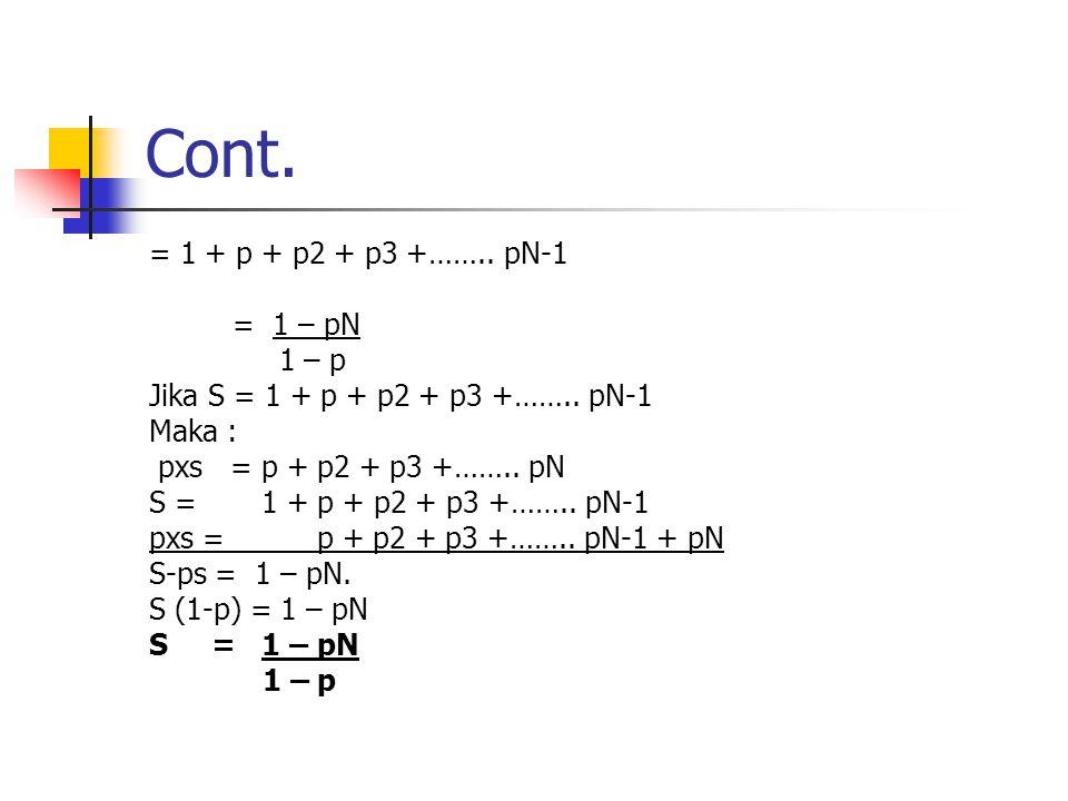 Cont. = 1 + p + p2 + p3 +…….. pN-1 = 1 – pN 1 – p Jika S = 1 + p + p2 + p3 +…….. pN-1 Maka : pxs = p + p2 + p3 +…….. pN S = 1 + p + p2 + p3 +…….. pN-1