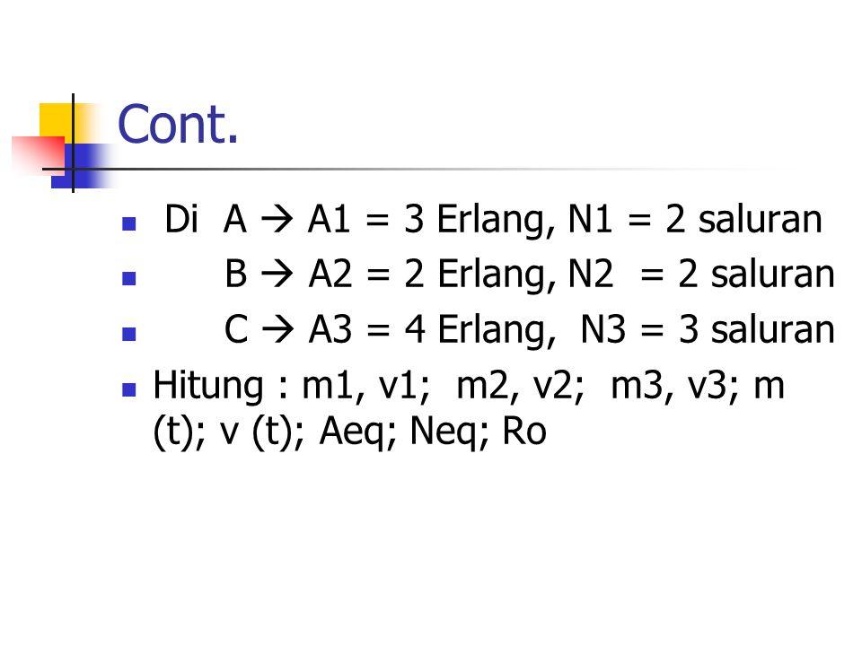 Cont. Di A  A1 = 3 Erlang, N1 = 2 saluran B  A2 = 2 Erlang, N2 = 2 saluran C  A3 = 4 Erlang, N3 = 3 saluran Hitung : m1, v1; m2, v2; m3, v3; m (t);